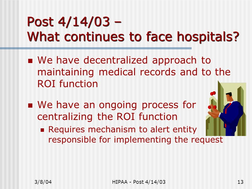 3/8/04HIPAA - Post 4/14/0313 Post 4/14/03 – What continues to face hospitals? We have decentralized approach to maintaining medical records and to the