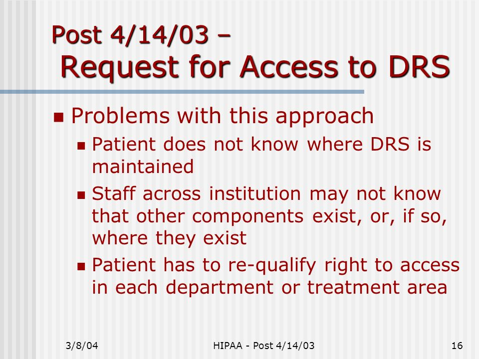 3/8/04HIPAA - Post 4/14/0316 Post 4/14/03 – Request for Access to DRS Problems with this approach Patient does not know where DRS is maintained Staff