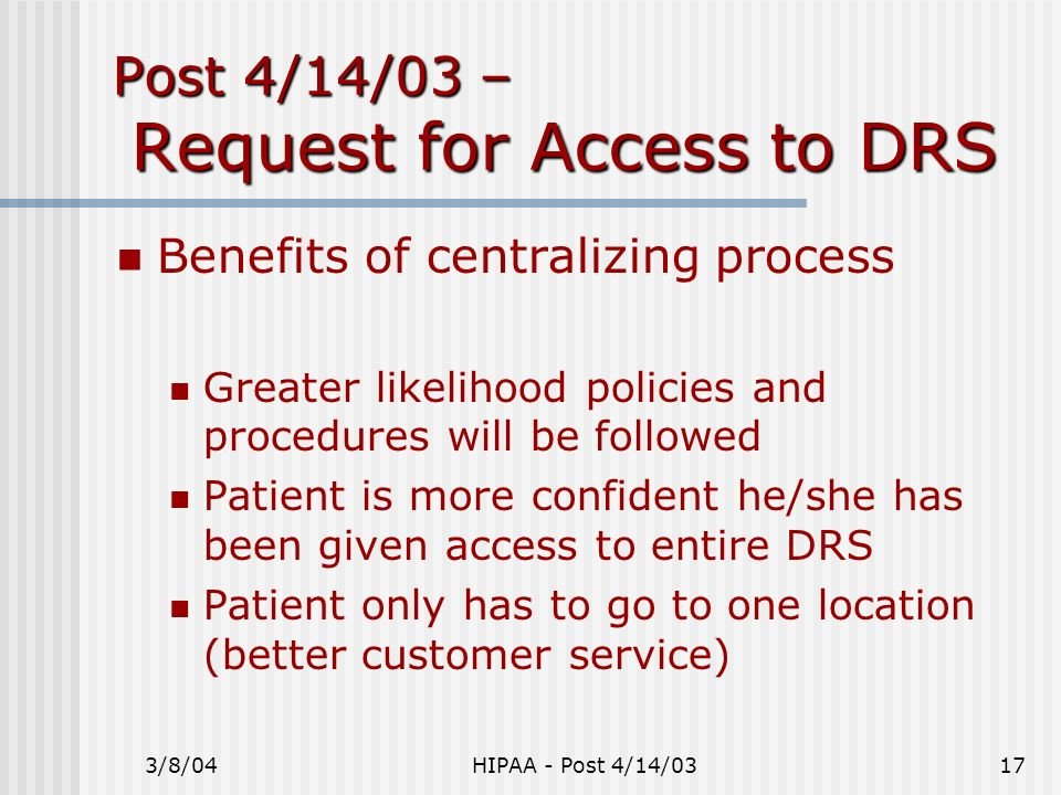 3/8/04HIPAA - Post 4/14/0317 Post 4/14/03 – Request for Access to DRS Benefits of centralizing process Greater likelihood policies and procedures will