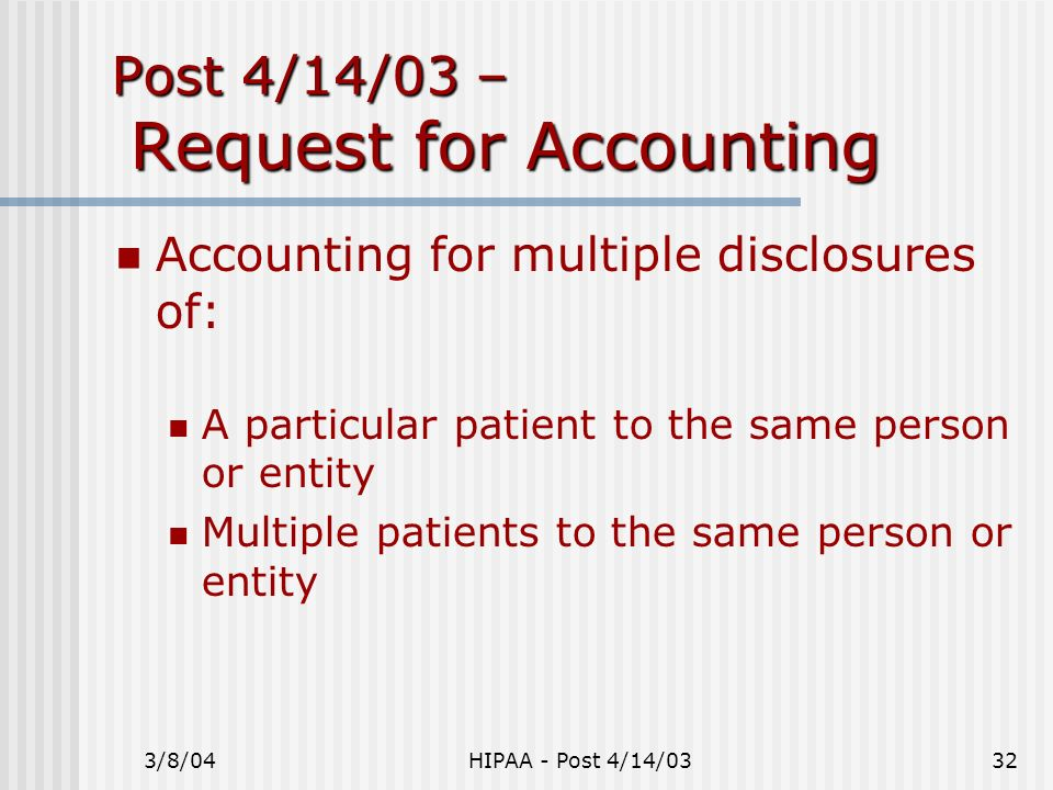 3/8/04HIPAA - Post 4/14/0332 Post 4/14/03 – Request for Accounting Accounting for multiple disclosures of: A particular patient to the same person or