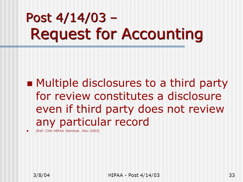 3/8/04HIPAA - Post 4/14/0333 Post 4/14/03 – Request for Accounting Multiple disclosures to a third party for review constitutes a disclosure even if t