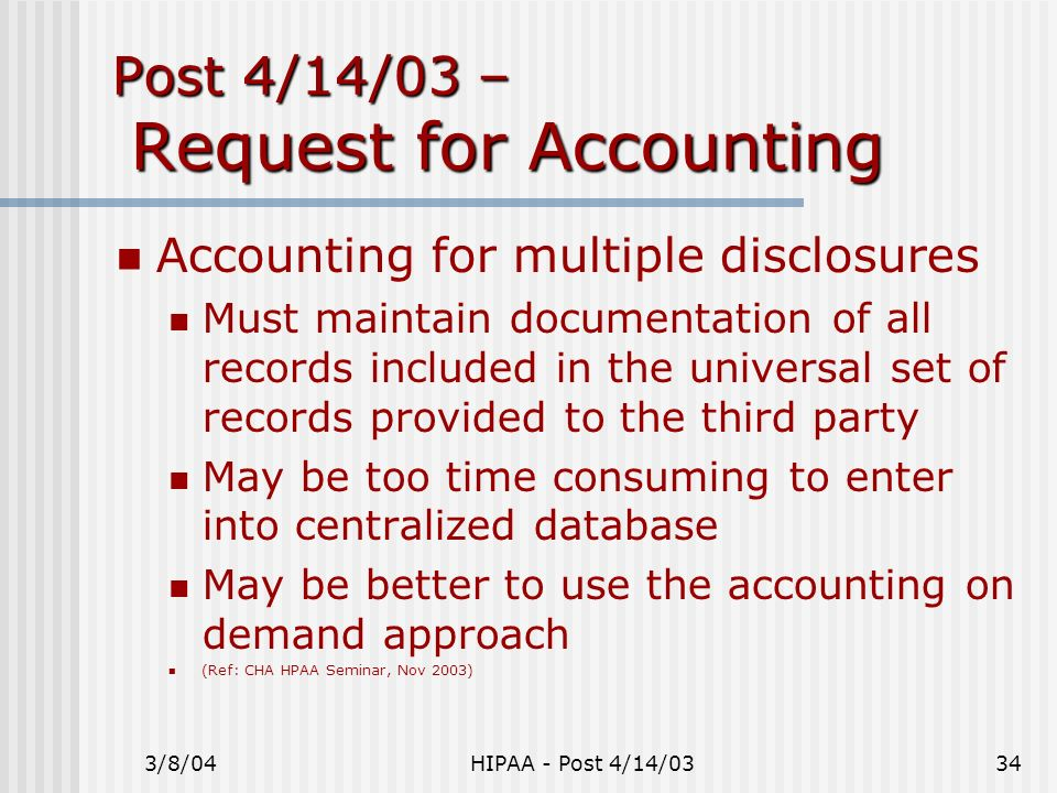 3/8/04HIPAA - Post 4/14/0334 Post 4/14/03 – Request for Accounting Accounting for multiple disclosures Must maintain documentation of all records incl