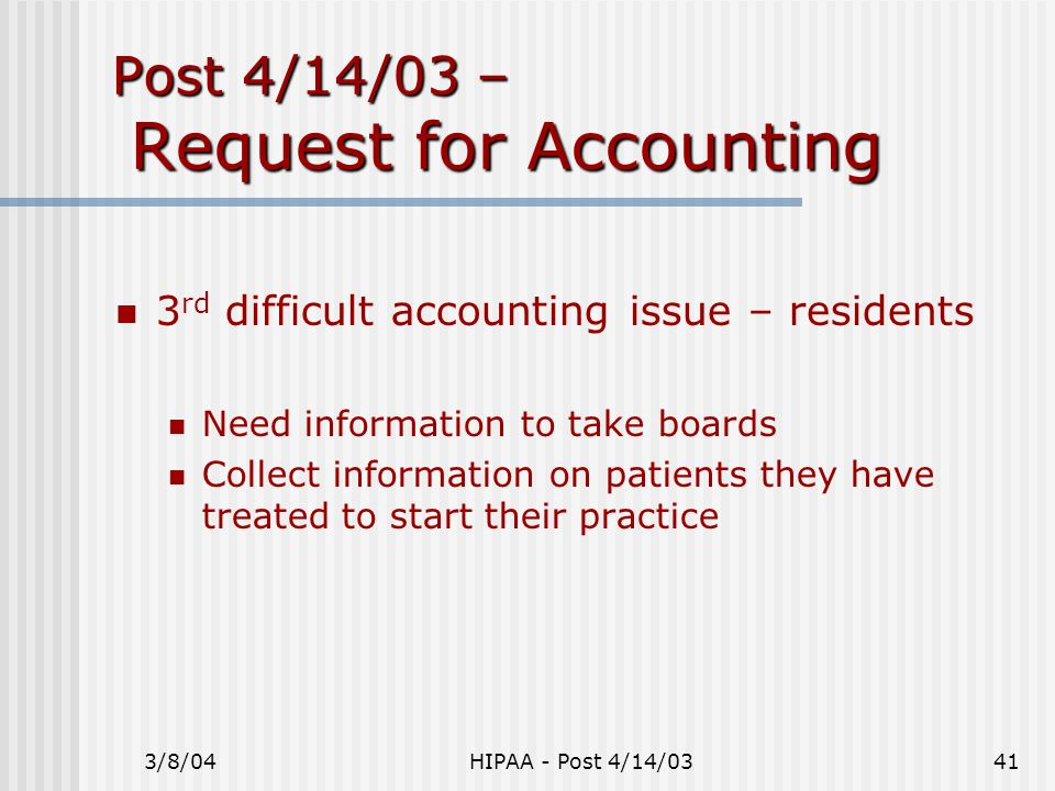 3/8/04HIPAA - Post 4/14/0341 Post 4/14/03 – Request for Accounting 3 rd difficult accounting issue – residents Need information to take boards Collect