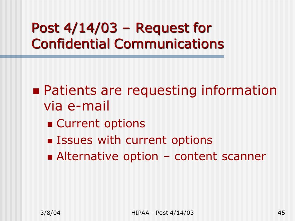 3/8/04HIPAA - Post 4/14/0345 Post 4/14/03 – Request for Confidential Communications Patients are requesting information via e-mail Current options Iss