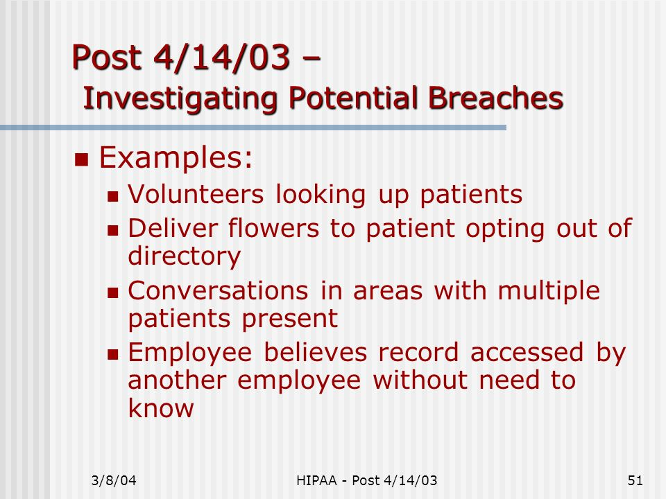 3/8/04HIPAA - Post 4/14/0351 Post 4/14/03 – Investigating Potential Breaches Examples: Volunteers looking up patients Deliver flowers to patient optin