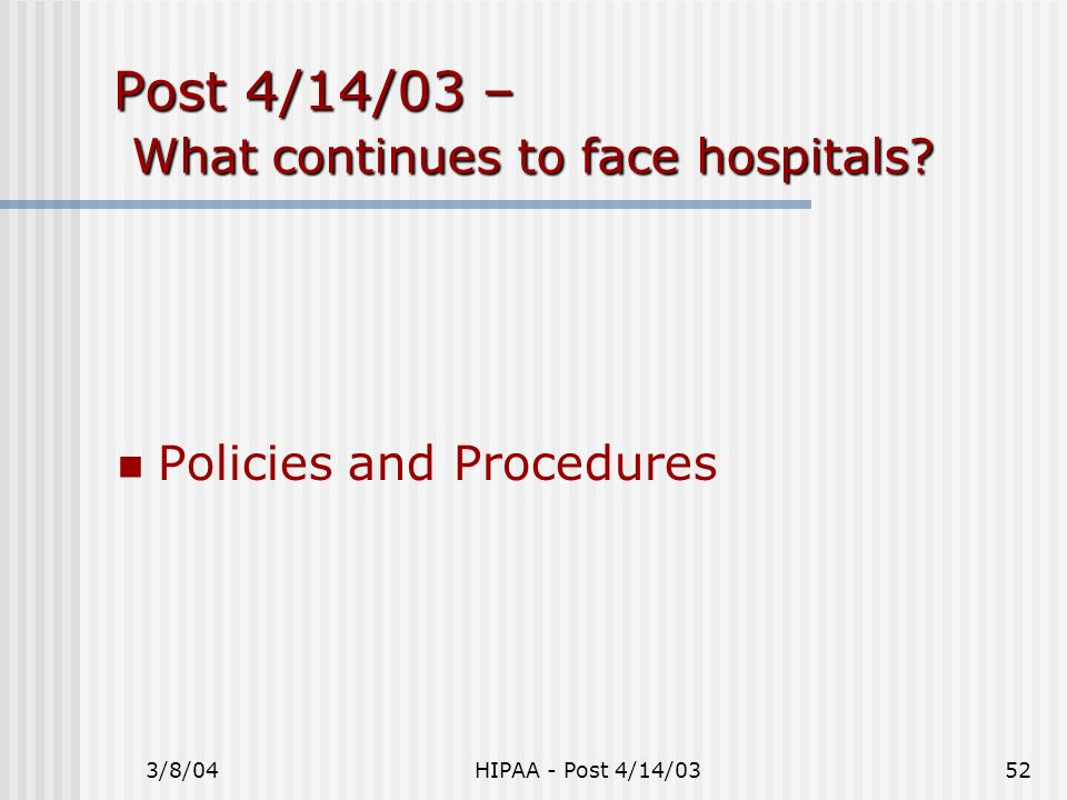 3/8/04HIPAA - Post 4/14/0352 Post 4/14/03 – What continues to face hospitals? Policies and Procedures