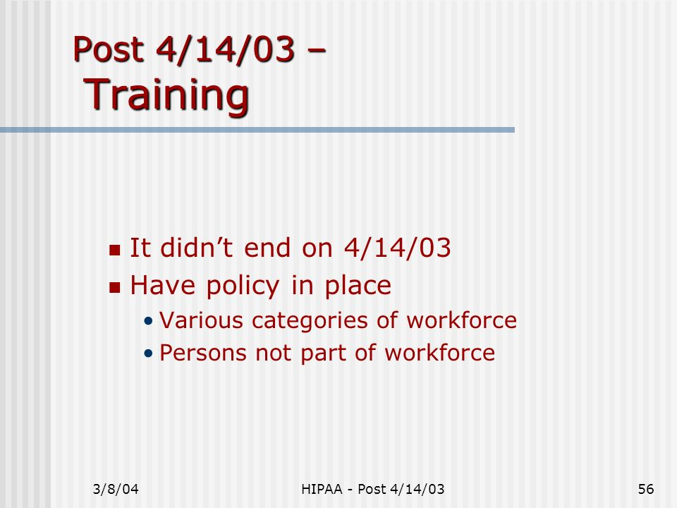 3/8/04HIPAA - Post 4/14/0356 Post 4/14/03 – Training It didnt end on 4/14/03 Have policy in place Various categories of workforce Persons not part of