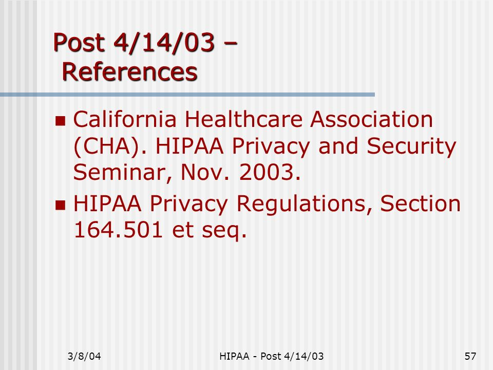 3/8/04HIPAA - Post 4/14/0357 Post 4/14/03 – References California Healthcare Association (CHA). HIPAA Privacy and Security Seminar, Nov. 2003. HIPAA P