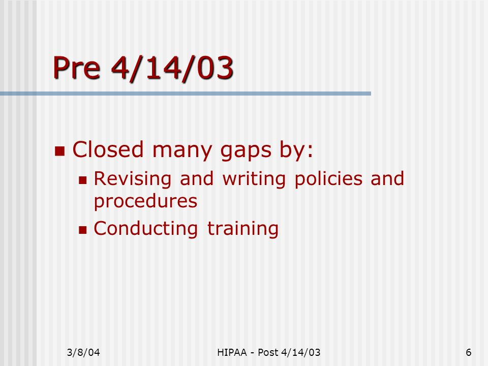 3/8/04HIPAA - Post 4/14/036 Pre 4/14/03 Closed many gaps by: Revising and writing policies and procedures Conducting training