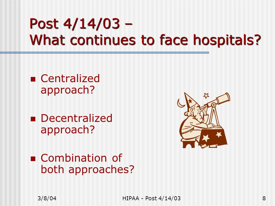 3/8/04HIPAA - Post 4/14/038 Post 4/14/03 – What continues to face hospitals? Centralized approach? Decentralized approach? Combination of both approac