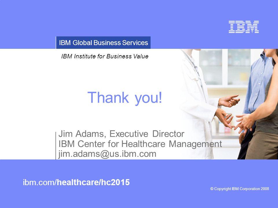 © Copyright IBM Corporation 2008 IBM Institute for Business Value IBM Global Business Services ibm.com/healthcare/hc2015 Thank you! Jim Adams, Executi