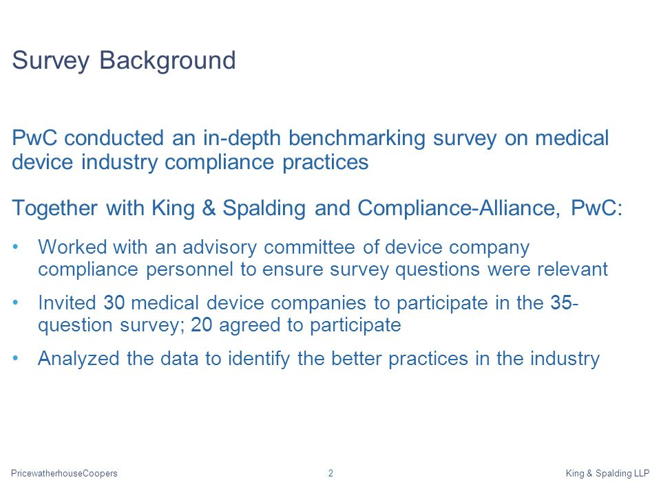 PricewatherhouseCoopersKing & Spalding LLP2 Survey Background PwC conducted an in-depth benchmarking survey on medical device industry compliance practices Together with King & Spalding and Compliance-Alliance, PwC: Worked with an advisory committee of device company compliance personnel to ensure survey questions were relevant Invited 30 medical device companies to participate in the 35- question survey; 20 agreed to participate Analyzed the data to identify the better practices in the industry