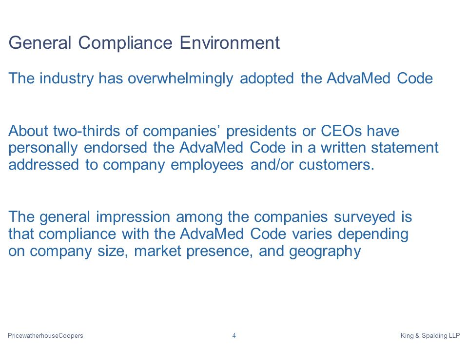 PricewatherhouseCoopersKing & Spalding LLP4 General Compliance Environment The industry has overwhelmingly adopted the AdvaMed Code About two-thirds of companies presidents or CEOs have personally endorsed the AdvaMed Code in a written statement addressed to company employees and/or customers.