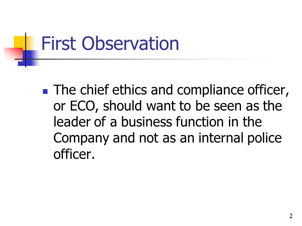 2 First Observation The chief ethics and compliance officer, or ECO, should want to be seen as the leader of a business function in the Company and not as an internal police officer.