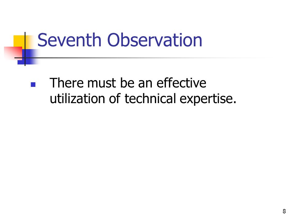 8 Seventh Observation There must be an effective utilization of technical expertise.