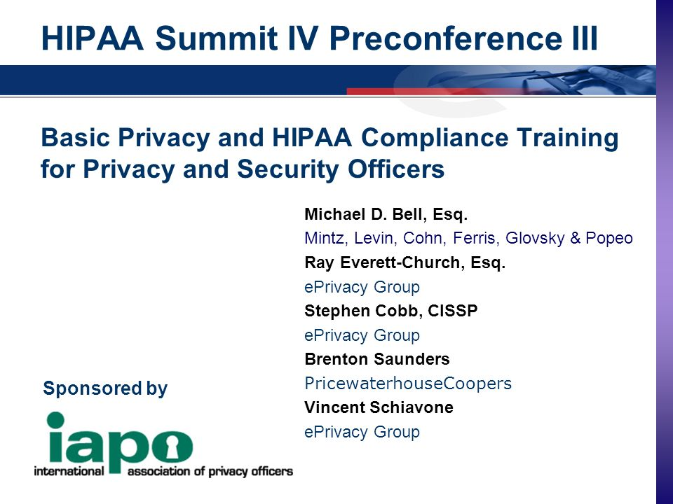 www.ePrivacyGroup.com - info@ePrivacyGroup.com - 610.407.0400 Copyright, 2001, ePrivacy Group HIPAA Summit IV Preconference III Basic Privacy and HIPAA Compliance Training for Privacy and Security Officers Michael D.