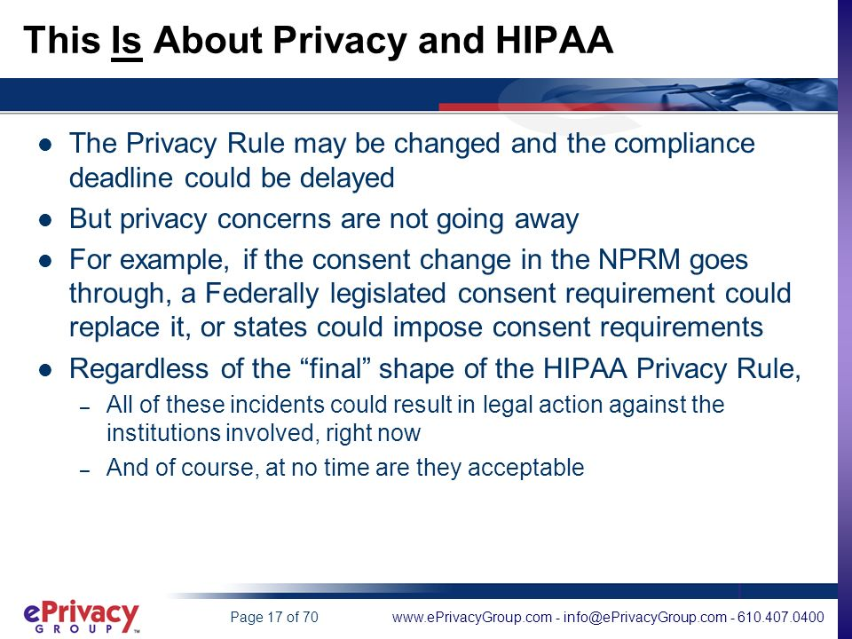 www.ePrivacyGroup.com - info@ePrivacyGroup.com - 610.407.0400Page 17 of 70 This Is About Privacy and HIPAA The Privacy Rule may be changed and the compliance deadline could be delayed But privacy concerns are not going away For example, if the consent change in the NPRM goes through, a Federally legislated consent requirement could replace it, or states could impose consent requirements Regardless of the final shape of the HIPAA Privacy Rule, – All of these incidents could result in legal action against the institutions involved, right now – And of course, at no time are they acceptable