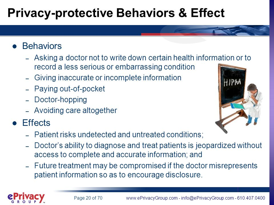 www.ePrivacyGroup.com - info@ePrivacyGroup.com - 610.407.0400Page 20 of 70 Privacy-protective Behaviors & Effect Behaviors – Asking a doctor not to write down certain health information or to record a less serious or embarrassing condition – Giving inaccurate or incomplete information – Paying out-of-pocket – Doctor-hopping – Avoiding care altogether Effects – Patient risks undetected and untreated conditions; – Doctors ability to diagnose and treat patients is jeopardized without access to complete and accurate information; and – Future treatment may be compromised if the doctor misrepresents patient information so as to encourage disclosure.