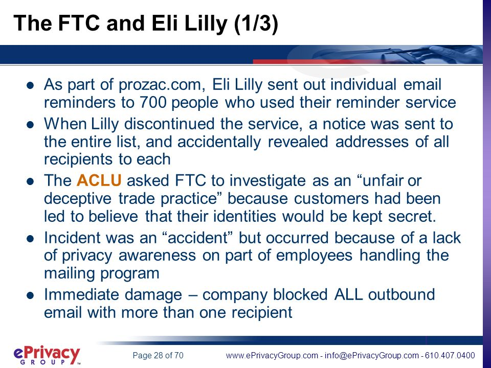 www.ePrivacyGroup.com - info@ePrivacyGroup.com - 610.407.0400Page 28 of 70 The FTC and Eli Lilly (1/3) As part of prozac.com, Eli Lilly sent out individual email reminders to 700 people who used their reminder service When Lilly discontinued the service, a notice was sent to the entire list, and accidentally revealed addresses of all recipients to each The ACLU asked FTC to investigate as an unfair or deceptive trade practice because customers had been led to believe that their identities would be kept secret.