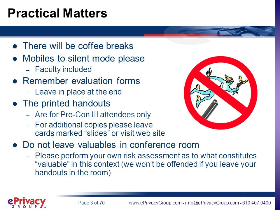 www.ePrivacyGroup.com - info@ePrivacyGroup.com - 610.407.0400Page 3 of 70 Practical Matters There will be coffee breaks Mobiles to silent mode please – Faculty included Remember evaluation forms – Leave in place at the end The printed handouts – Are for Pre-Con III attendees only – For additional copies please leave cards marked slides or visit web site Do not leave valuables in conference room – Please perform your own risk assessment as to what constitutes valuable in this context (we wont be offended if you leave your handouts in the room)