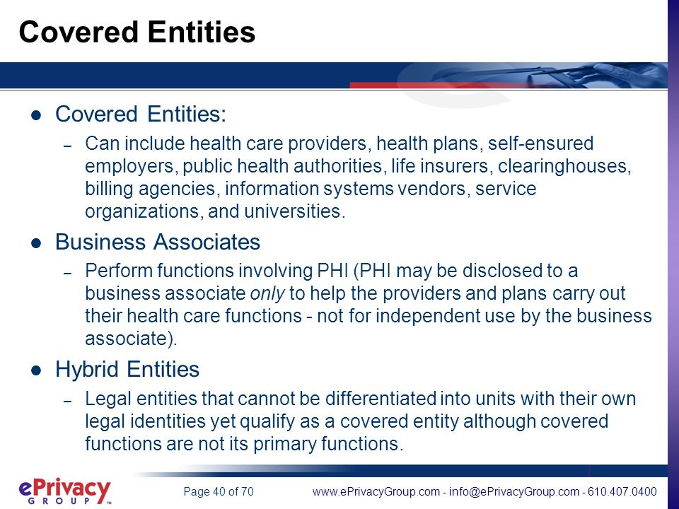 www.ePrivacyGroup.com - info@ePrivacyGroup.com - 610.407.0400Page 40 of 70 Covered Entities Covered Entities: – Can include health care providers, health plans, self-ensured employers, public health authorities, life insurers, clearinghouses, billing agencies, information systems vendors, service organizations, and universities.
