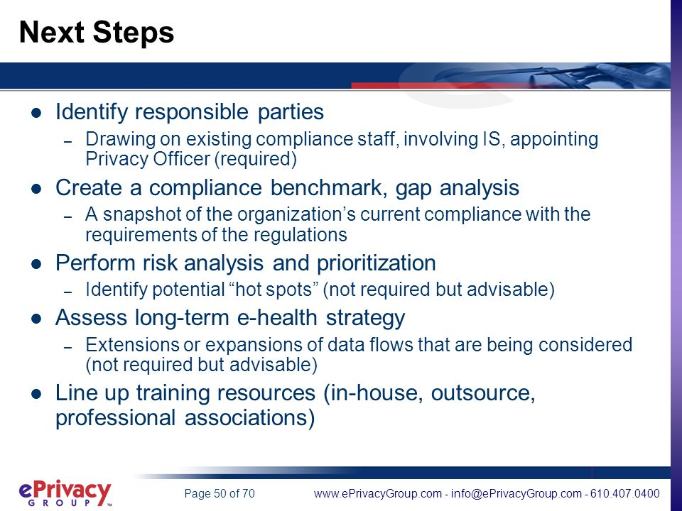 www.ePrivacyGroup.com - info@ePrivacyGroup.com - 610.407.0400Page 50 of 70 Next Steps Identify responsible parties – Drawing on existing compliance staff, involving IS, appointing Privacy Officer (required) Create a compliance benchmark, gap analysis – A snapshot of the organizations current compliance with the requirements of the regulations Perform risk analysis and prioritization – Identify potential hot spots (not required but advisable) Assess long-term e-health strategy – Extensions or expansions of data flows that are being considered (not required but advisable) Line up training resources (in-house, outsource, professional associations)