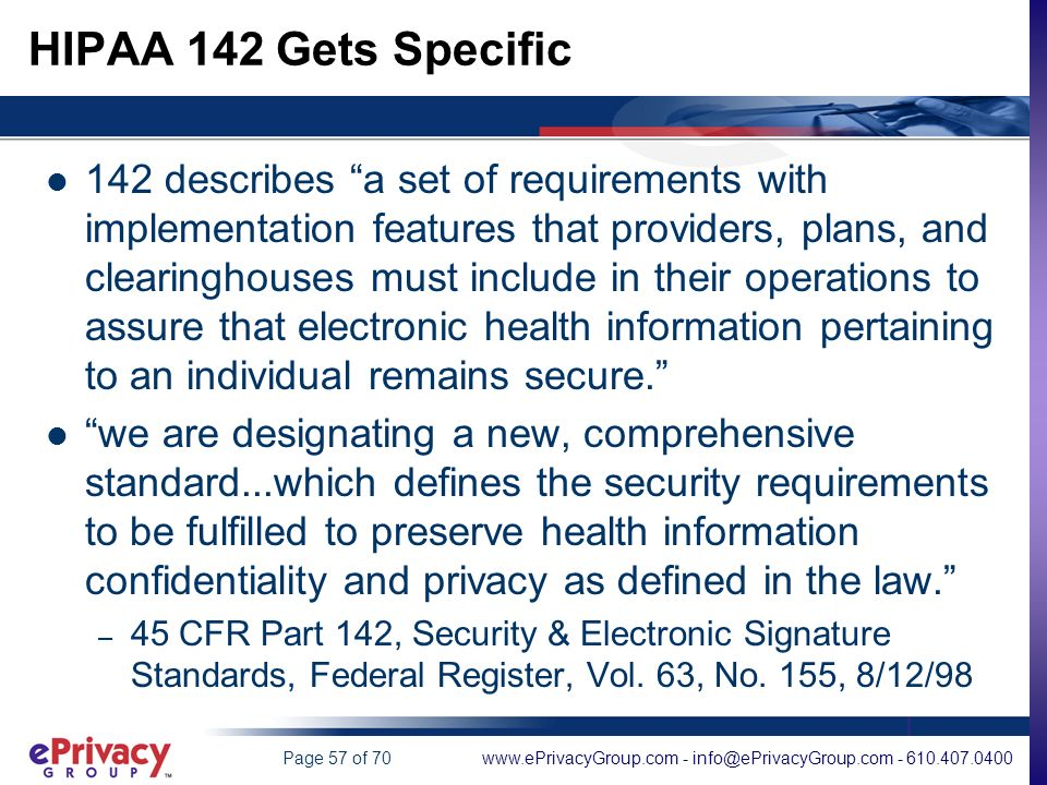 www.ePrivacyGroup.com - info@ePrivacyGroup.com - 610.407.0400Page 57 of 70 HIPAA 142 Gets Specific 142 describes a set of requirements with implementation features that providers, plans, and clearinghouses must include in their operations to assure that electronic health information pertaining to an individual remains secure.