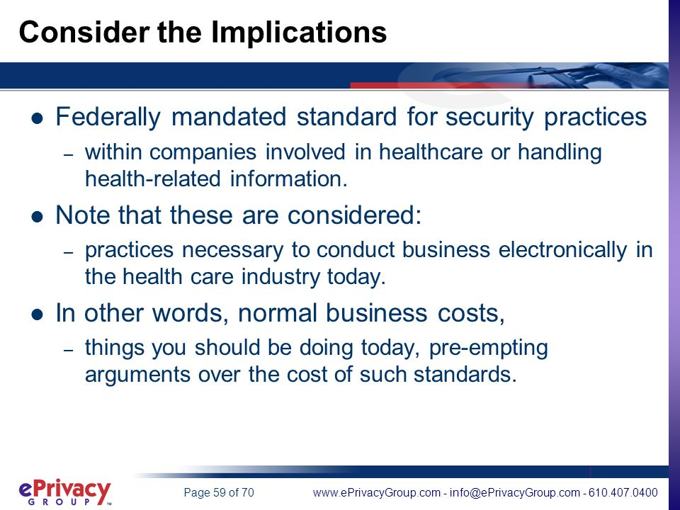 www.ePrivacyGroup.com - info@ePrivacyGroup.com - 610.407.0400Page 59 of 70 Consider the Implications Federally mandated standard for security practices – within companies involved in healthcare or handling health-related information.