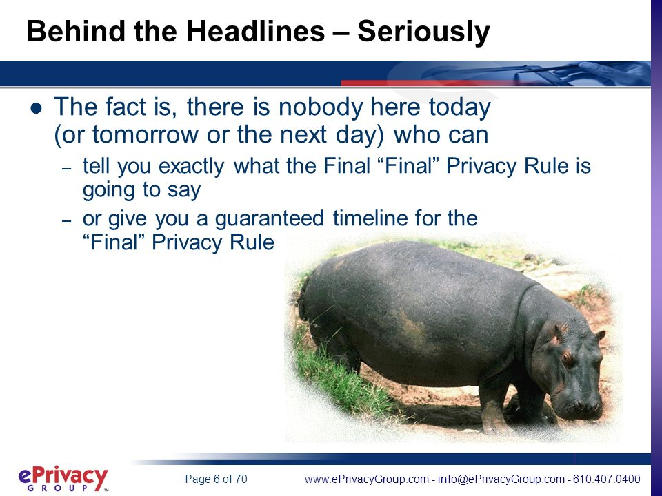 www.ePrivacyGroup.com - info@ePrivacyGroup.com - 610.407.0400Page 6 of 70 Behind the Headlines – Seriously The fact is, there is nobody here today (or tomorrow or the next day) who can – tell you exactly what the Final Final Privacy Rule is going to say – or give you a guaranteed timeline for the Final Privacy Rule