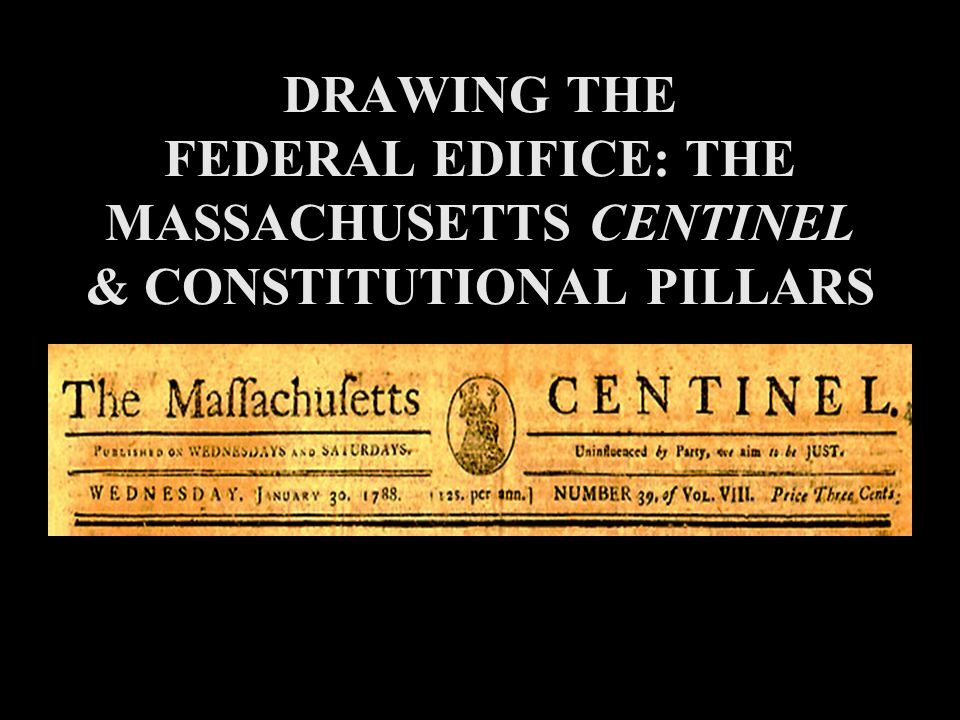DRAWING THE FEDERAL EDIFICE: THE MASSACHUSETTS CENTINEL & CONSTITUTIONAL PILLARS