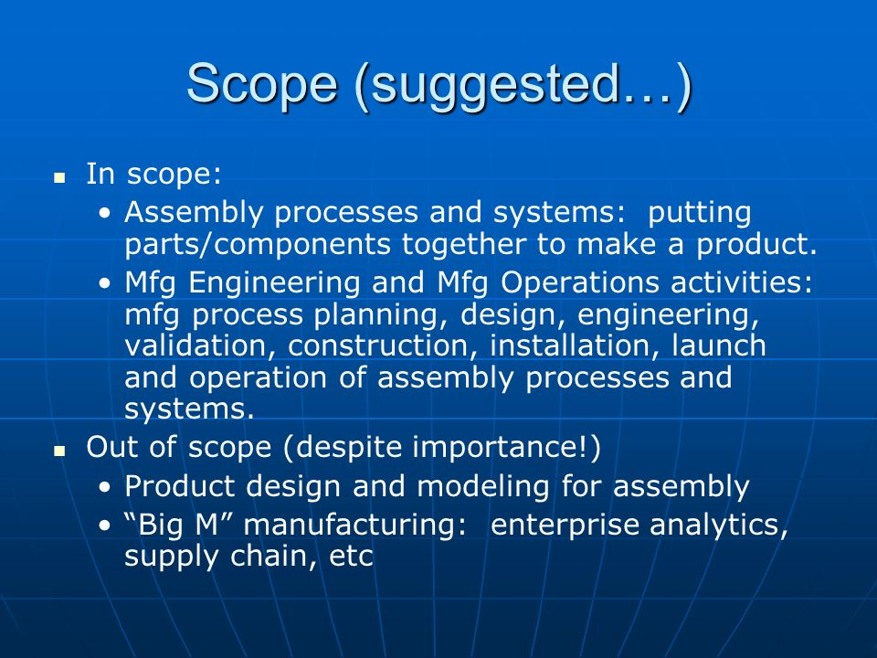 Scope (suggested…) In scope: Assembly processes and systems: putting parts/components together to make a product. Mfg Engineering and Mfg Operations a