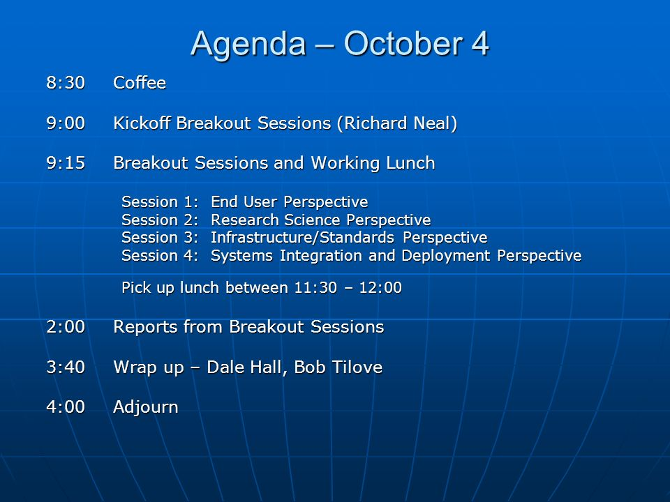Agenda – October 4 8:30Coffee 9:00Kickoff Breakout Sessions (Richard Neal) 9:15Breakout Sessions and Working Lunch Session 1: End User Perspective Ses