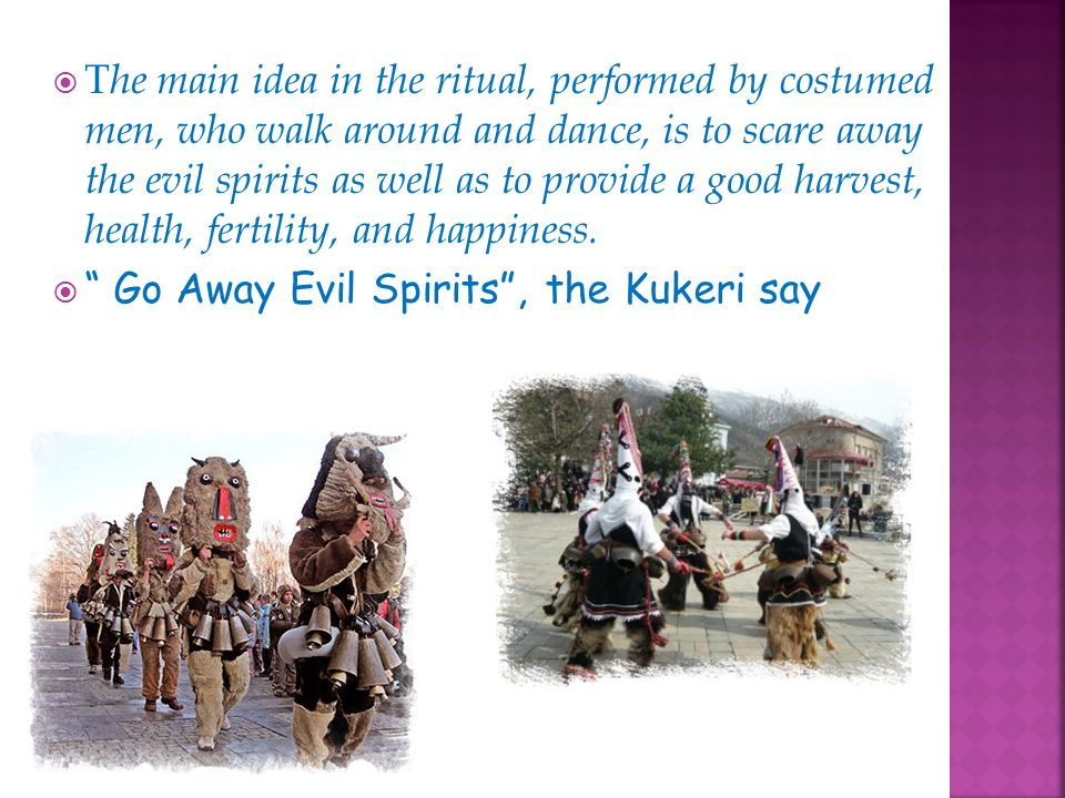 T he main idea in the ritual, performed by costumed men, who walk around and dance, is to scare away the evil spirits as well as to provide a good harvest, health, fertility, and happiness.