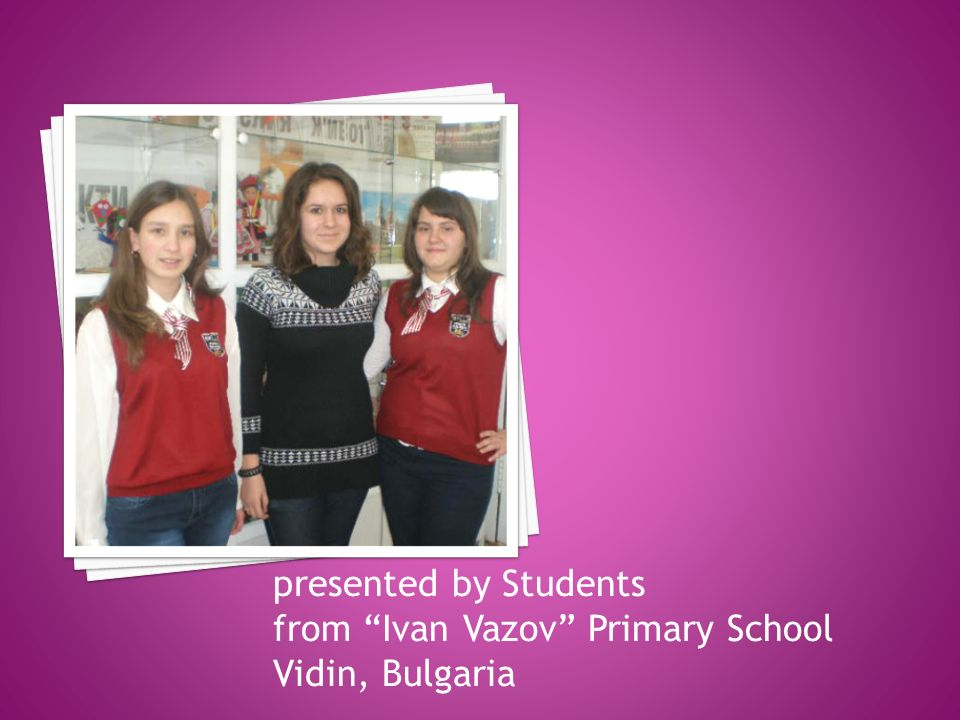 presented by Students from Ivan Vazov Primary School Vidin, Bulgaria