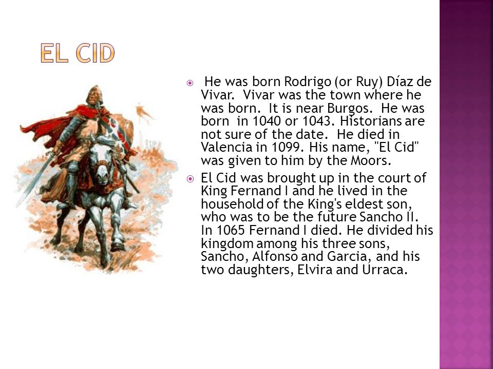 He was born Rodrigo (or Ruy) Díaz de Vivar.Vivar was the town where he was born.