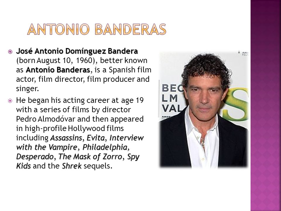 José Antonio Domínguez Bandera Antonio Banderas José Antonio Domínguez Bandera (born August 10, 1960), better known as Antonio Banderas, is a Spanish film actor, film director, film producer and singer.