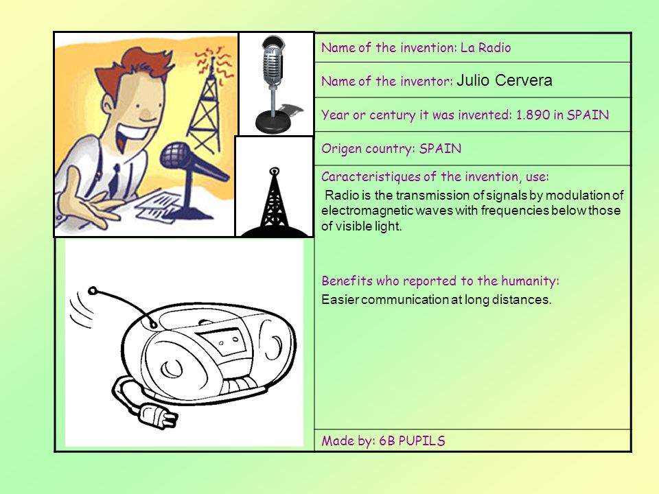 Esborrar aquest escrit i Afegir una foto de linvent Name of the invention: La Radio Name of the inventor: Julio Cervera Year or century it was invented: 1.890 in SPAIN Origen country: SPAIN Caracteristiques of the invention, use: Radio is the transmission of signals by modulation of electromagnetic waves with frequencies below those of visible light.