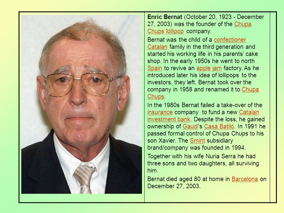 Enric Bernat (October 20, 1923 - December 27, 2003) was the founder of the Chupa Chups lollipop company.Chupa Chupslollipop Bernat was the child of a confectioner Catalan family in the third generation and started his working life in his parents cake shop.