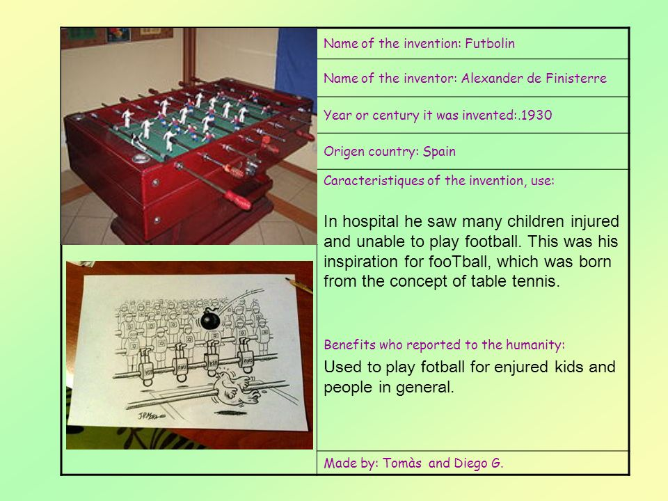 Name of the invention: Futbolin Name of the inventor: Alexander de Finisterre Year or century it was invented:.1930 Origen country: Spain Caracteristiques of the invention, use: In hospital he saw many children injured and unable to play football.