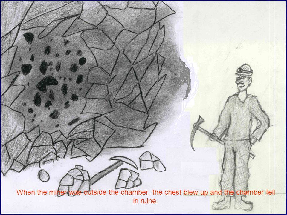 When the miner was outside the chamber, the chest blew up and the chamber fell in ruine.