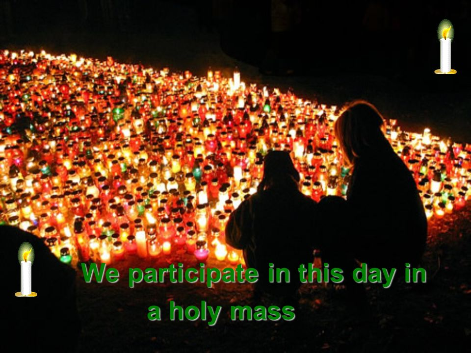 We participate in this day in a holy mass a holy mass