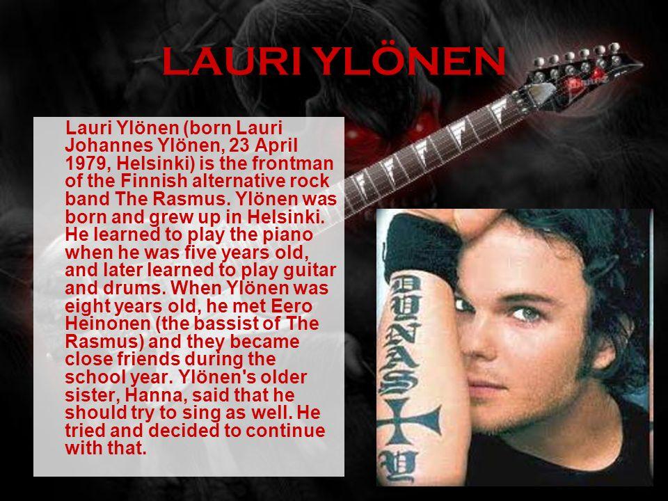 LAURI YLÖNEN Lauri Ylönen (born Lauri Johannes Ylönen, 23 April 1979, Helsinki) is the frontman of the Finnish alternative rock band The Rasmus. Ylöne