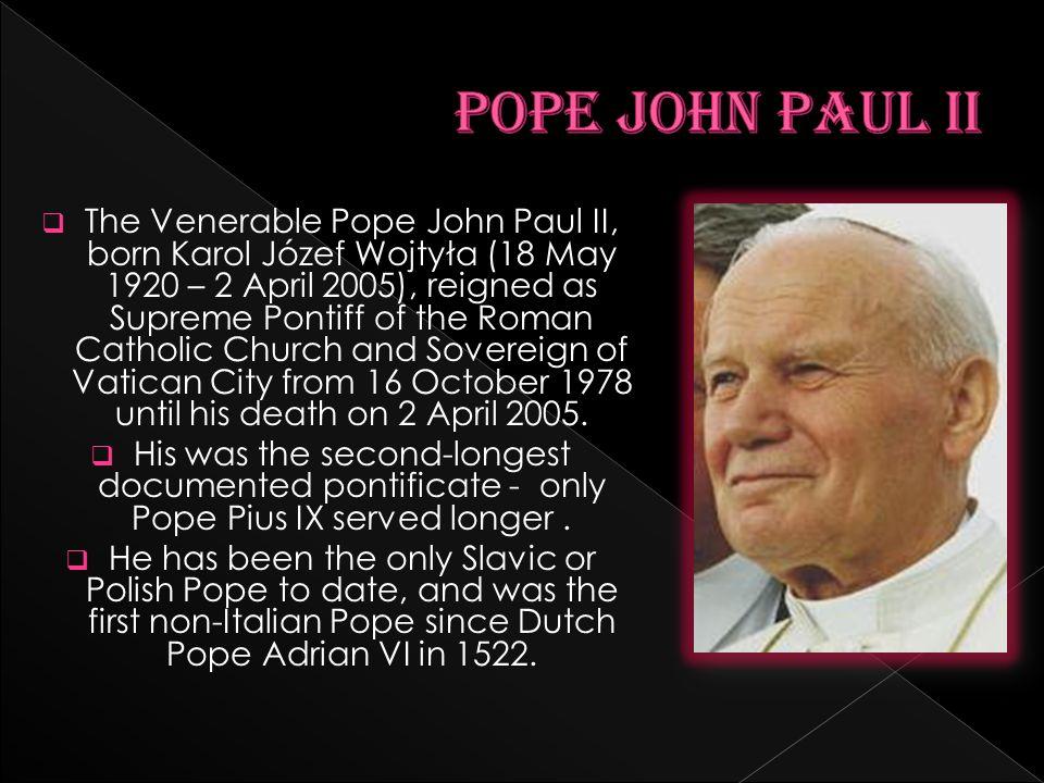 The Venerable Pope John Paul II, born Karol Józef Wojtyła (18 May 1920 – 2 April 2005), reigned as Supreme Pontiff of the Roman Catholic Church and So