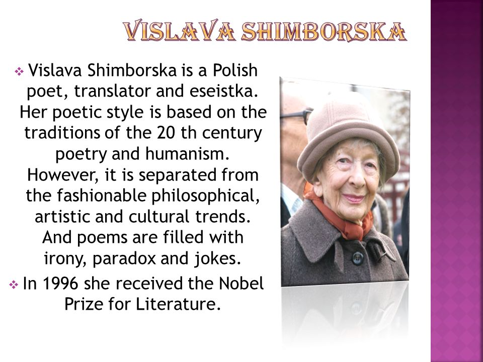 Vislava Shimborska is a Polish poet, translator and eseistka. Her poetic style is based on the traditions of the 20 th century poetry and humanism. Ho