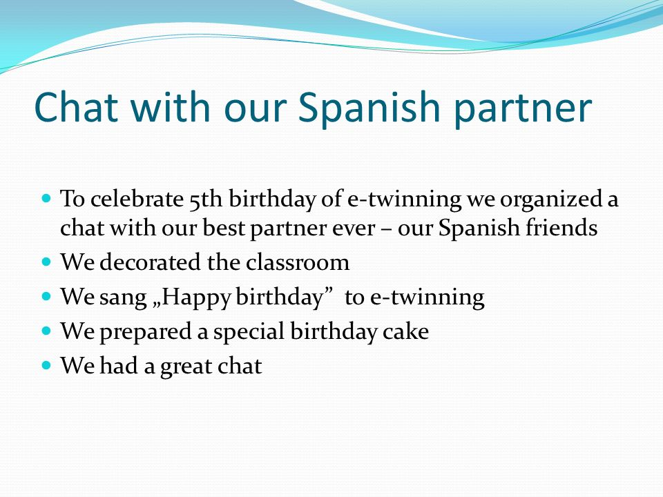 Chat with our Spanish partner To celebrate 5th birthday of e-twinning we organized a chat with our best partner ever – our Spanish friends We decorated the classroom We sang Happy birthday to e-twinning We prepared a special birthday cake We had a great chat