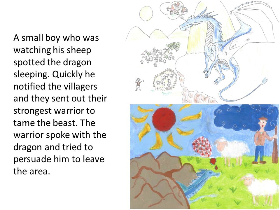 A small boy who was watching his sheep spotted the dragon sleeping. Quickly he notified the villagers and they sent out their strongest warrior to tam