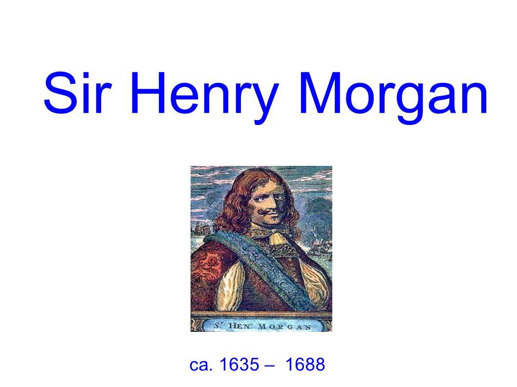 Sir Henry Morgan ca. 1635 – 1688