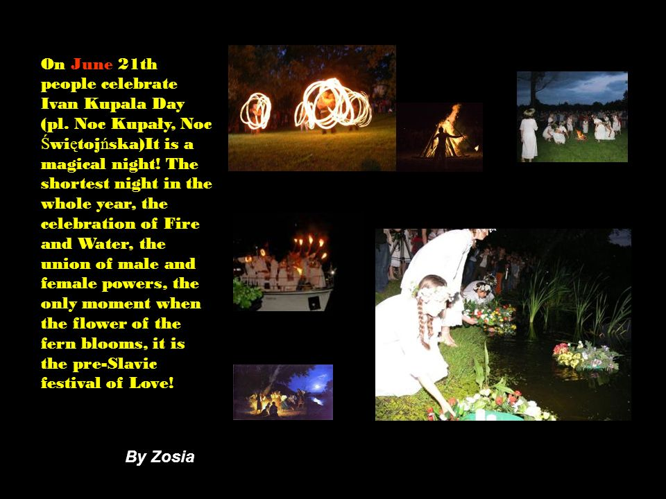 On June 21th people celebrate Ivan Kupala Day (pl. Noc Kupały, Noc Ś wi ę toj ń ska)It is a magical night! The shortest night in the whole year, the c