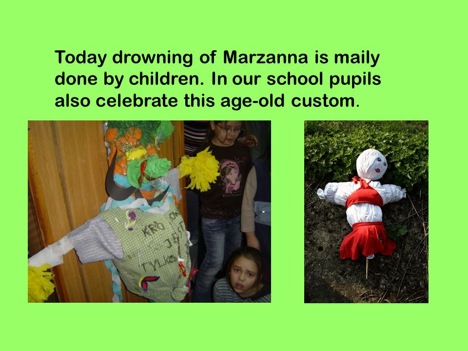 Today drowning of Marzanna is maily done by children. In our school pupils also celebrate this age-old custom.
