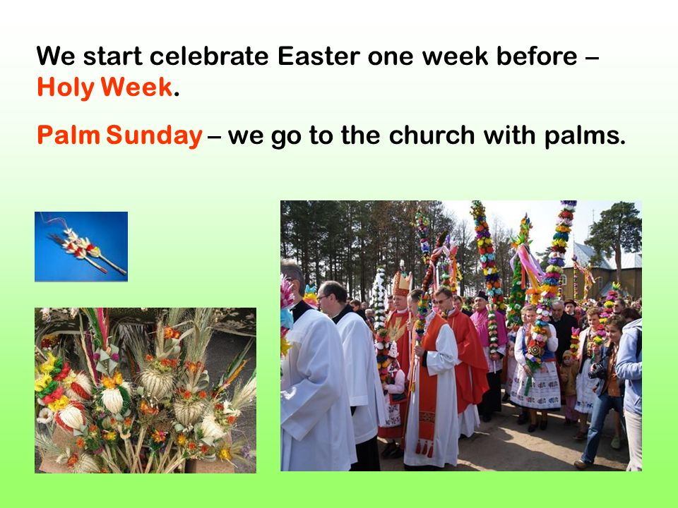 We start celebrate Easter one week before – Holy Week. Palm Sunday – we go to the church with palms.